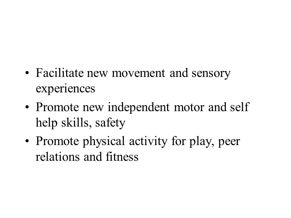 Facilitate new movement and sensory experiences Promote new independent motor and self help skills, safety Promote physical activity for play, peer relations and fitness