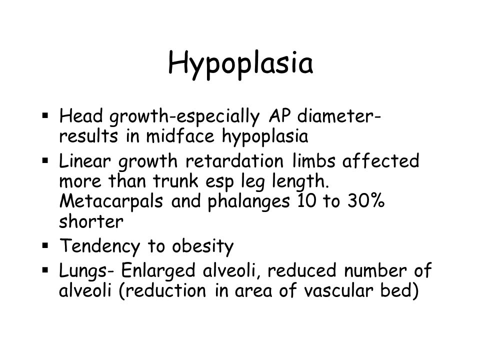 Hypoplasia  Head growth-especially AP diameter- results in midface hypoplasia  Linear growth retardation limbs affected more than trunk esp leg length.