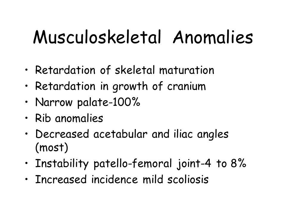 Musculoskeletal Anomalies Retardation of skeletal maturation Retardation in growth of cranium Narrow palate-100% Rib anomalies Decreased acetabular an