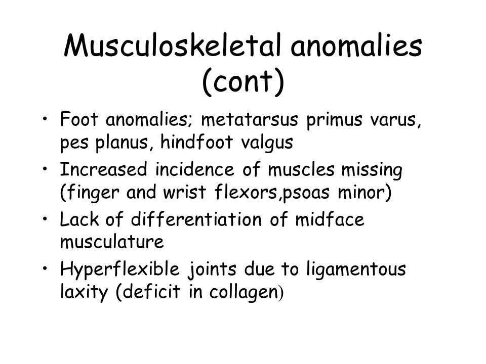 Musculoskeletal anomalies (cont) Foot anomalies; metatarsus primus varus, pes planus, hindfoot valgus Increased incidence of muscles missing (finger and wrist flexors,psoas minor) Lack of differentiation of midface musculature Hyperflexible joints due to ligamentous laxity (deficit in collagen )