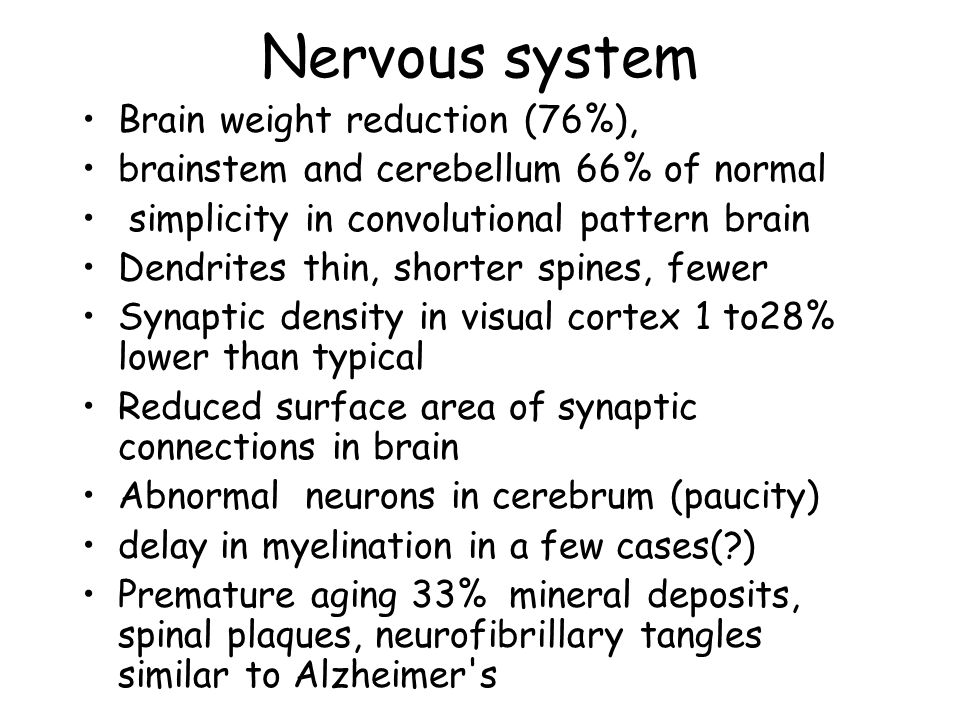 Nervous system Brain weight reduction (76%), brainstem and cerebellum 66% of normal simplicity in convolutional pattern brain Dendrites thin, shorter