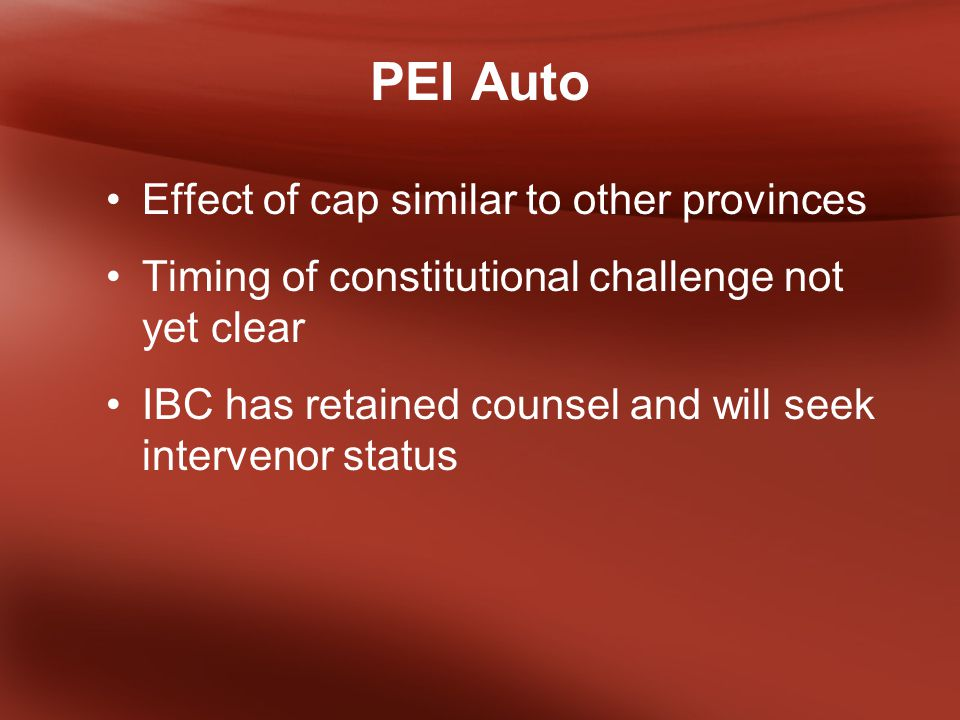 PEI Auto Effect of cap similar to other provinces Timing of constitutional challenge not yet clear IBC has retained counsel and will seek intervenor status