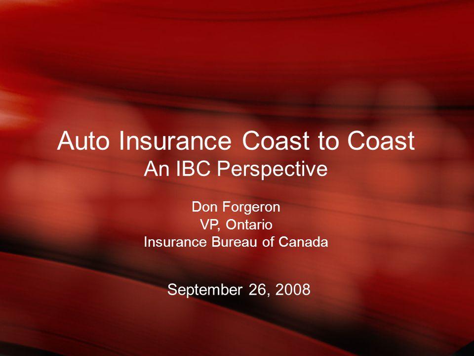 Auto Insurance Coast to Coast An IBC Perspective Don Forgeron VP, Ontario Insurance Bureau of Canada September 26, 2008