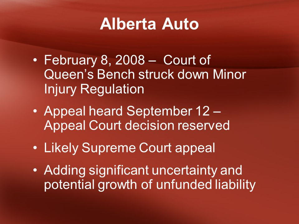 Alberta Auto February 8, 2008 – Court of Queen's Bench struck down Minor Injury Regulation Appeal heard September 12 – Appeal Court decision reserved Likely Supreme Court appeal Adding significant uncertainty and potential growth of unfunded liability