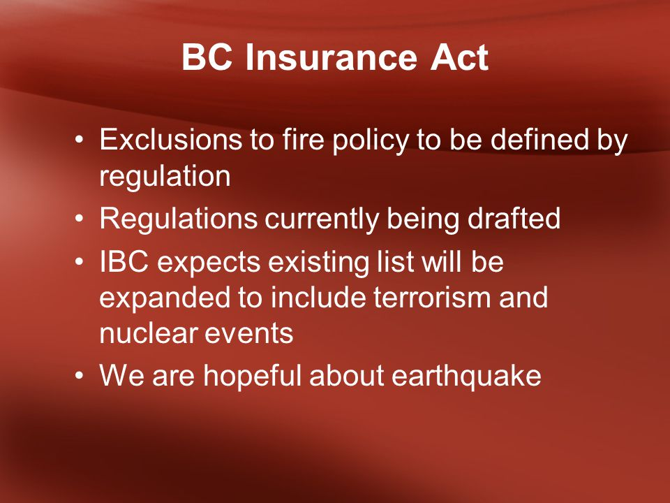 BC Insurance Act Exclusions to fire policy to be defined by regulation Regulations currently being drafted IBC expects existing list will be expanded to include terrorism and nuclear events We are hopeful about earthquake