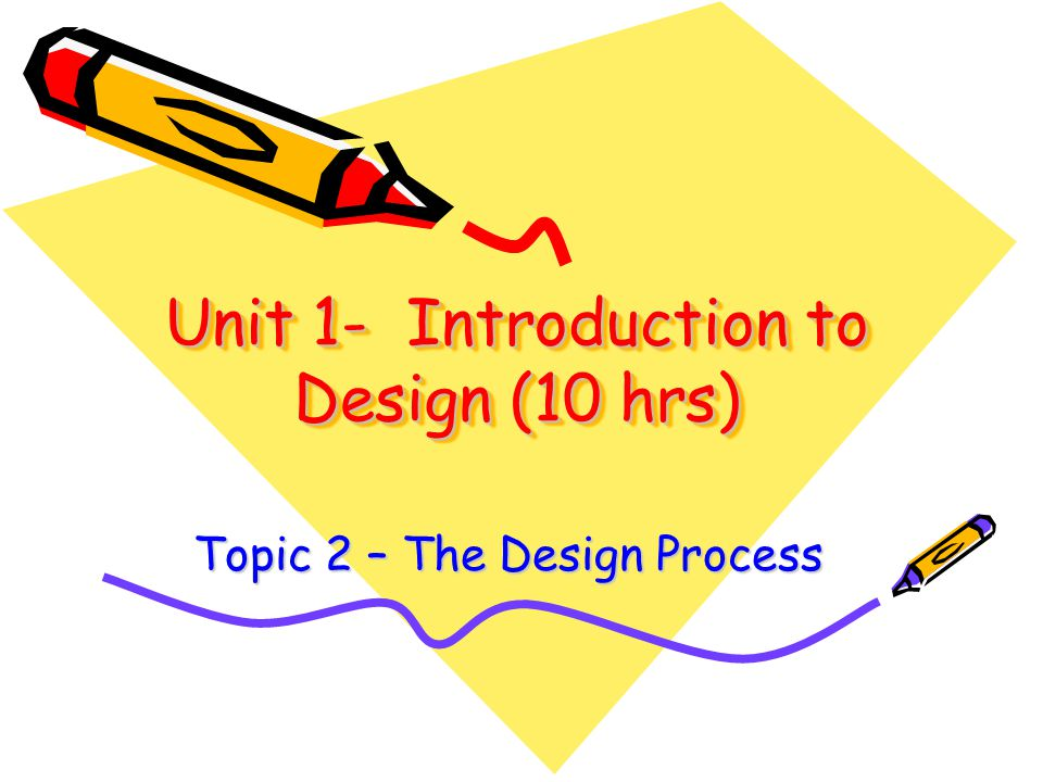 Unit 1- Introduction to Design (10 hrs) Topic 2 – The Design Process