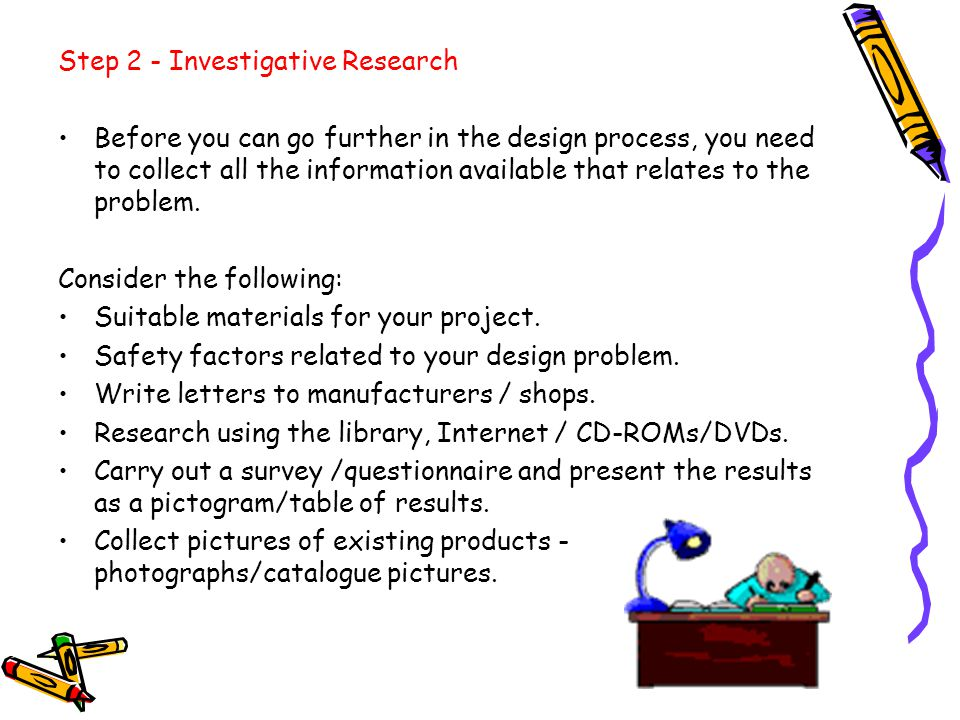 Step 2 - Investigative Research Before you can go further in the design process, you need to collect all the information available that relates to the