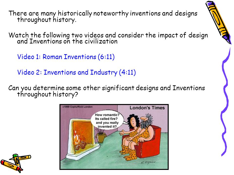 There are many historically noteworthy inventions and designs throughout history. Watch the following two videos and consider the impact of design and