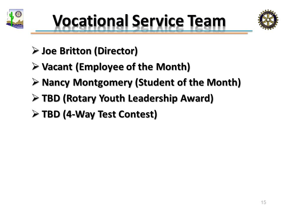  Joe Britton (Director)  Vacant (Employee of the Month)  Nancy Montgomery (Student of the Month)  TBD (Rotary Youth Leadership Award)  TBD (4-Way Test Contest) 15