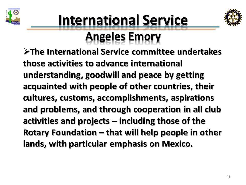 The International Service committee undertakes those activities to advance international understanding, goodwill and peace by getting acquainted with people of other countries, their cultures, customs, accomplishments, aspirations and problems, and through cooperation in all club activities and projects – including those of the Rotary Foundation – that will help people in other lands, with particular emphasis on Mexico.