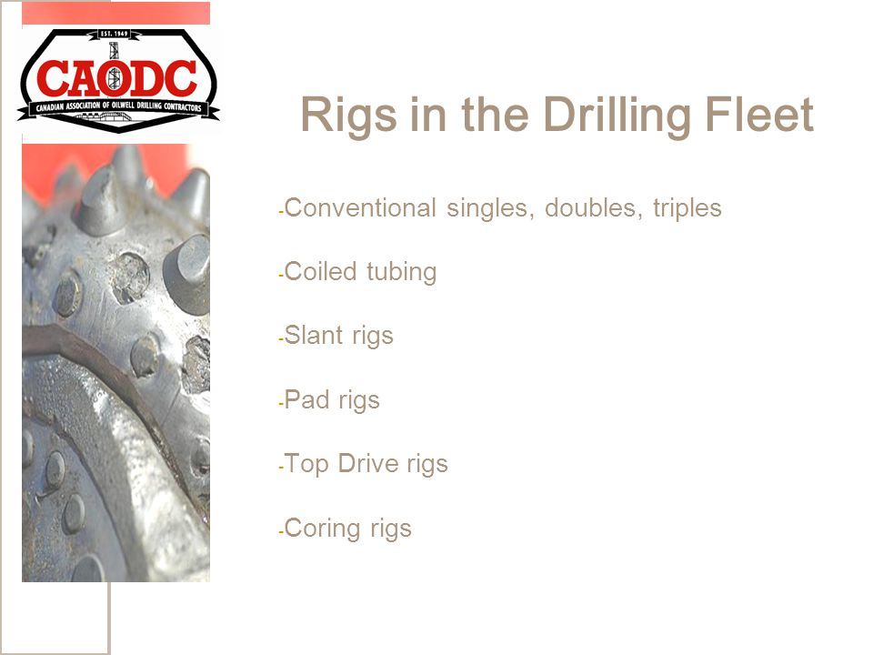 Rigs in the Drilling Fleet - Conventional singles, doubles, triples - Coiled tubing - Slant rigs - Pad rigs - Top Drive rigs - Coring rigs