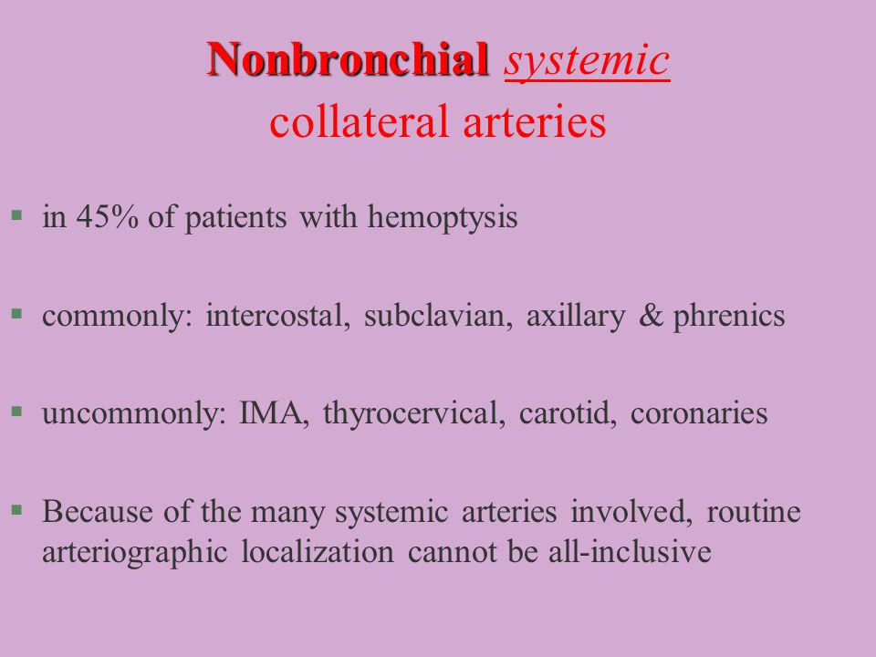 Nonbronchial Nonbronchial systemic collateral arteries §in 45% of patients with hemoptysis §commonly: intercostal, subclavian, axillary & phrenics §uncommonly: IMA, thyrocervical, carotid, coronaries §Because of the many systemic arteries involved, routine arteriographic localization cannot be all-inclusive