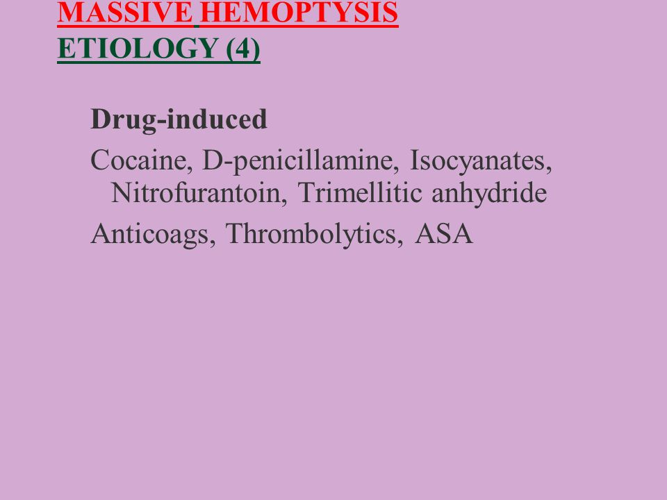 MASSIVE HEMOPTYSIS ETIOLOGY (4) Drug-induced Cocaine, D-penicillamine, Isocyanates, Nitrofurantoin, Trimellitic anhydride Anticoags, Thrombolytics, ASA