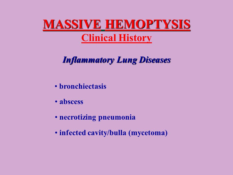 MASSIVE HEMOPTYSIS MASSIVE HEMOPTYSIS Clinical History Inflammatory Lung Diseases bronchiectasis abscess necrotizing pneumonia infected cavity/bulla (mycetoma)