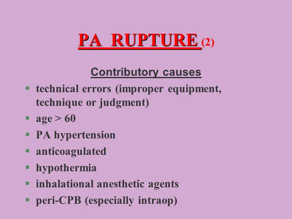 PA RUPTURE PA RUPTURE (2) Contributory causes §technical errors (improper equipment, technique or judgment) §age > 60 §PA hypertension §anticoagulated §hypothermia §inhalational anesthetic agents §peri-CPB (especially intraop)
