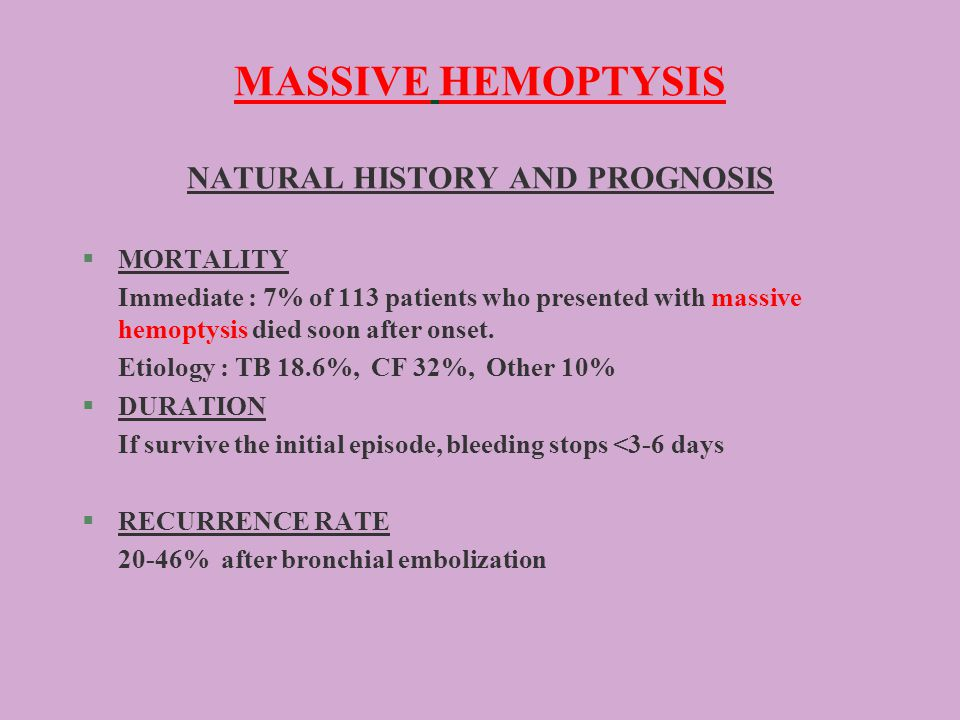 MASSIVE HEMOPTYSIS NATURAL HISTORY AND PROGNOSIS §MORTALITY Immediate : 7% of 113 patients who presented with massive hemoptysis died soon after onset.
