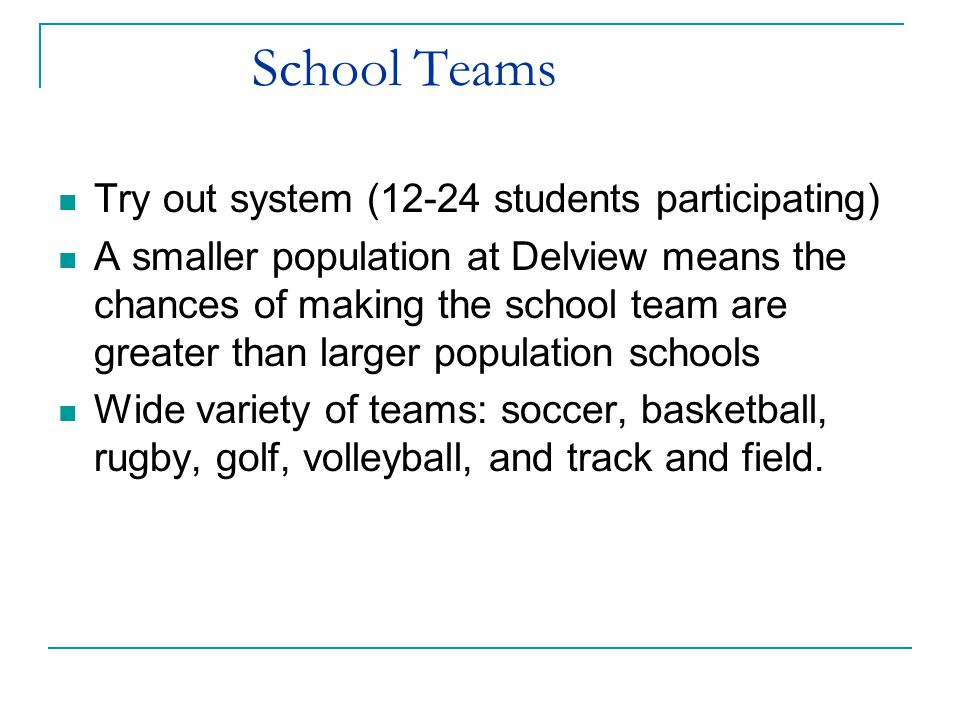 School Teams Try out system (12-24 students participating) A smaller population at Delview means the chances of making the school team are greater than larger population schools Wide variety of teams: soccer, basketball, rugby, golf, volleyball, and track and field.