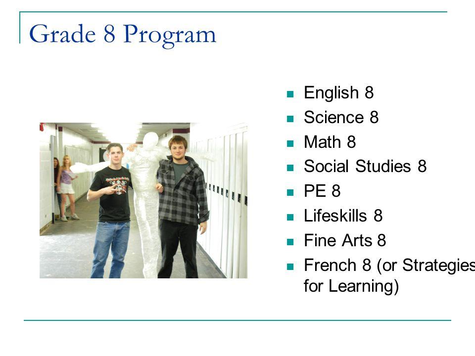 Grade 8 Program English 8 Science 8 Math 8 Social Studies 8 PE 8 Lifeskills 8 Fine Arts 8 French 8 (or Strategies for Learning)