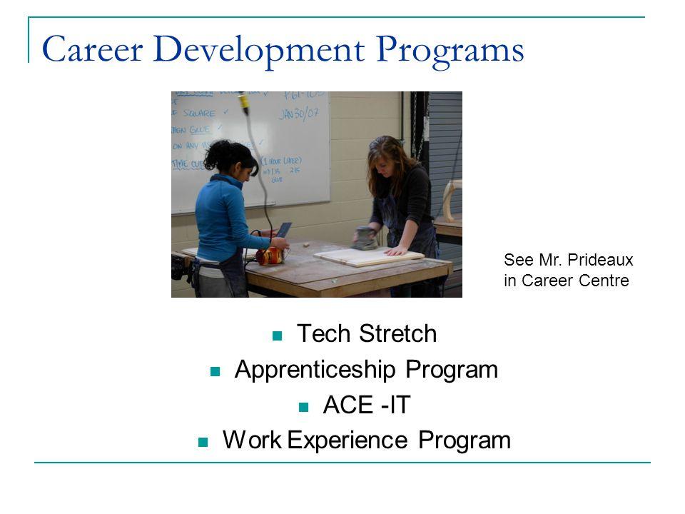 Career Development Programs Tech Stretch Apprenticeship Program ACE -IT Work Experience Program See Mr. Prideaux in Career Centre