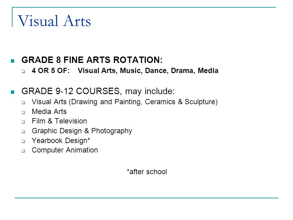 Visual Arts GRADE 8 FINE ARTS ROTATION:  4 OR 5 OF: Visual Arts, Music, Dance, Drama, Media GRADE 9-12 COURSES, may include:  Visual Arts (Drawing and Painting, Ceramics & Sculpture)  Media Arts  Film & Television  Graphic Design & Photography  Yearbook Design*  Computer Animation *after school