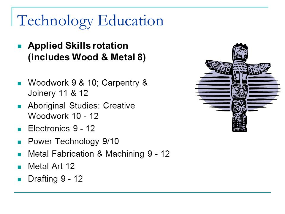 Applied Skills rotation (includes Wood & Metal 8) Woodwork 9 & 10; Carpentry & Joinery 11 & 12 Aboriginal Studies: Creative Woodwork 10 - 12 Electronics 9 - 12 Power Technology 9/10 Metal Fabrication & Machining 9 - 12 Metal Art 12 Drafting 9 - 12 Technology Education