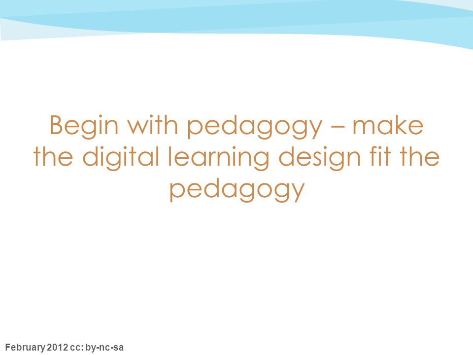 February 2012 cc: by-nc-sa Begin with pedagogy – make the digital learning design fit the pedagogy