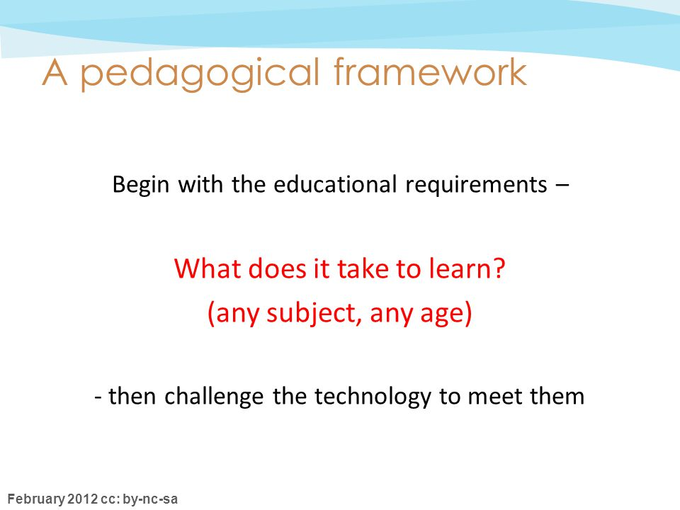 February 2012 cc: by-nc-sa A pedagogical framework Begin with the educational requirements – What does it take to learn.