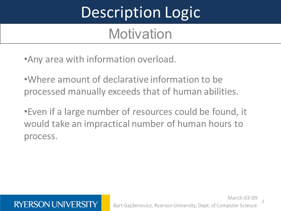 2 Description Logic Motivation Any area with information overload. Where amount of declarative information to be processed manually exceeds that of hu
