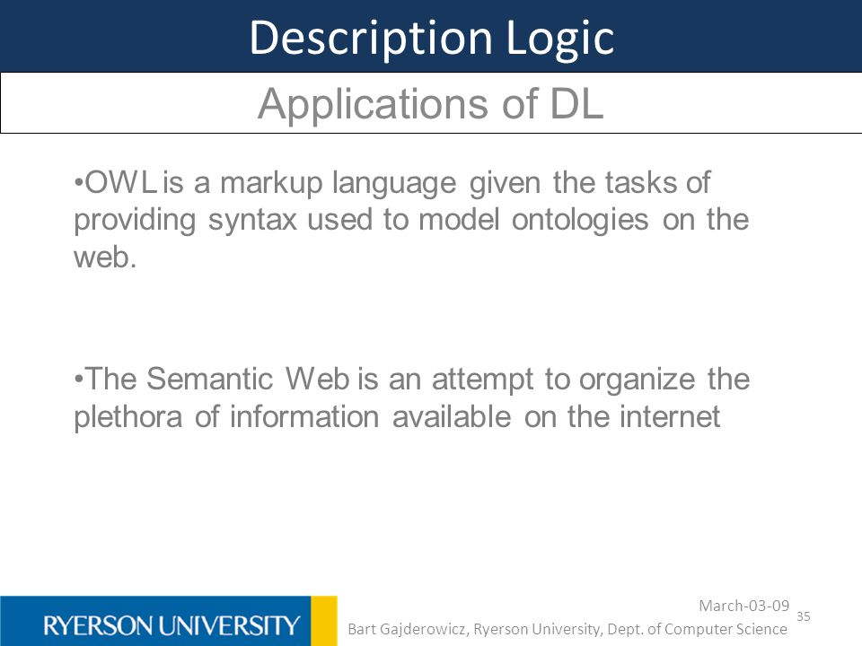 35 Description Logic Applications of DL OWL is a markup language given the tasks of providing syntax used to model ontologies on the web. The Semantic