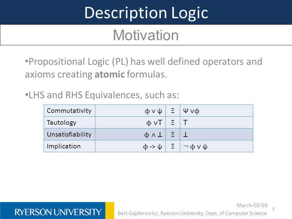 5 Description Logic Motivation Propositional Logic (PL) has well defined operators and axioms creating atomic formulas. LHS and RHS Equivalences, such