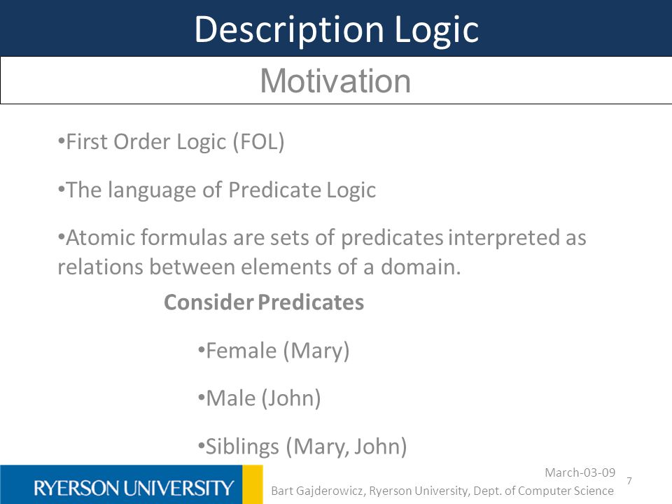 7 Description Logic Motivation First Order Logic (FOL) The language of Predicate Logic Atomic formulas are sets of predicates interpreted as relations