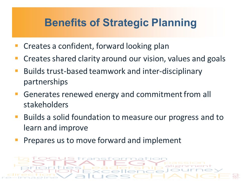 Benefits of Strategic Planning  Creates a confident, forward looking plan  Creates shared clarity around our vision, values and goals  Builds trust-based teamwork and inter-disciplinary partnerships  Generates renewed energy and commitment from all stakeholders  Builds a solid foundation to measure our progress and to learn and improve  Prepares us to move forward and implement