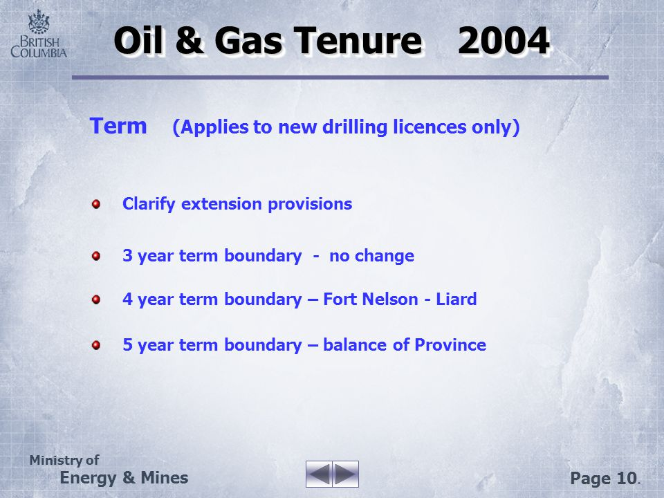 Ministry of Energy & Mines Page 10. Oil & Gas Tenure 2004 Term (Applies to new drilling licences only) Clarify extension provisions 3 year term bounda
