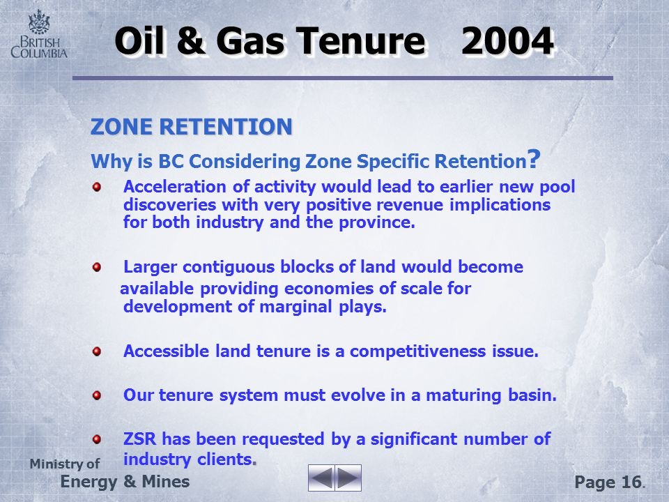Ministry of Energy & Mines Page 16. Oil & Gas Tenure 2004 ZONE RETENTION Why is BC Considering Zone Specific Retention ? Acceleration of activity woul