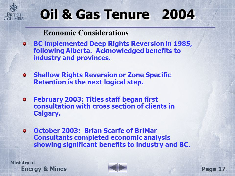 Ministry of Energy & Mines Page 17. Oil & Gas Tenure 2004 BC implemented Deep Rights Reversion in 1985, following Alberta. Acknowledged benefits to in