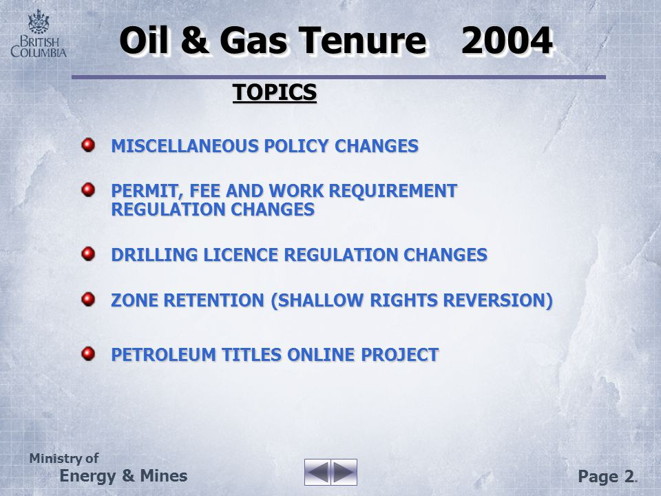 Ministry of Energy & Mines Page 2. Oil & Gas Tenure 2004 Oil & Gas Tenure 2004 TOPICS TOPICS MISCELLANEOUS POLICY CHANGES PERMIT, FEE AND WORK REQUIRE