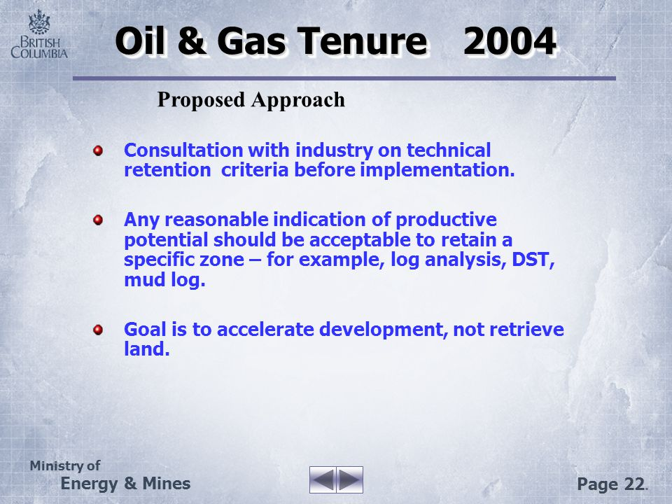 Ministry of Energy & Mines Page 22. Oil & Gas Tenure 2004 Consultation with industry on technical retention criteria before implementation. Any reason