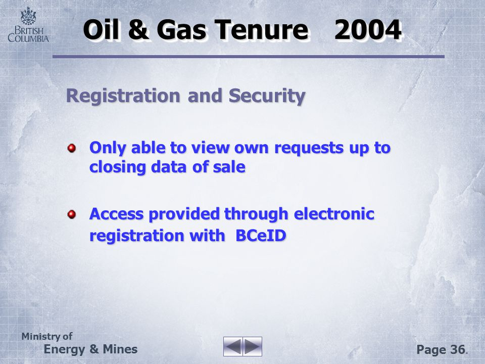 Ministry of Energy & Mines Page 36. Oil & Gas Tenure 2004 Registration and Security Only able to view own requests up to closing data of sale Access p