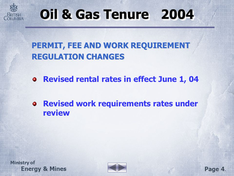Ministry of Energy & Mines Page 4. Oil & Gas Tenure 2004 PERMIT, FEE AND WORK REQUIREMENT REGULATION CHANGES Revised rental rates in effect June 1, 04