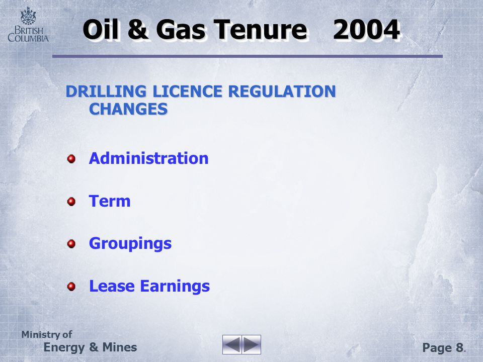 Ministry of Energy & Mines Page 8. Oil & Gas Tenure 2004 DRILLING LICENCE REGULATION CHANGES Administration Term Groupings Lease Earnings