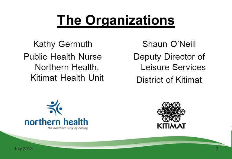 2 The Organizations Kathy Germuth Public Health Nurse Northern Health, Kitimat Health Unit Shaun O'Neill Deputy Director of Leisure Services District of Kitimat July 2013