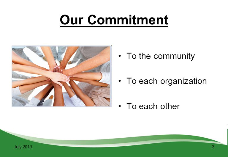 3 Our Commitment To the community To each organization To each other July 2013