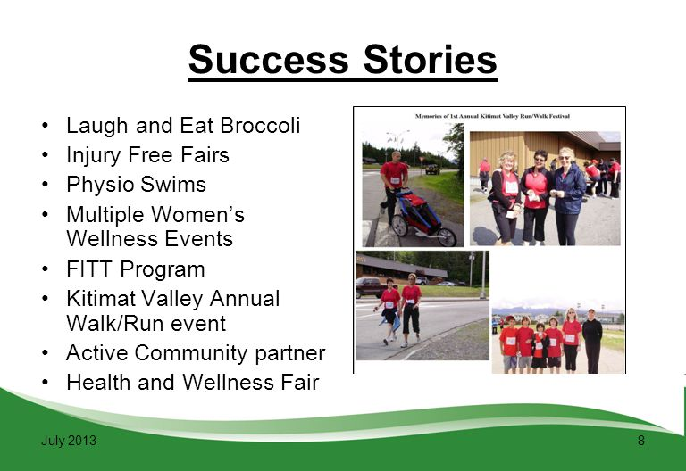 8 Success Stories Laugh and Eat Broccoli Injury Free Fairs Physio Swims Multiple Women's Wellness Events FITT Program Kitimat Valley Annual Walk/Run event Active Community partner Health and Wellness Fair July 2013