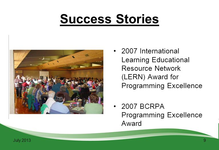 9 Success Stories 2007 International Learning Educational Resource Network (LERN) Award for Programming Excellence 2007 BCRPA Programming Excellence Award July 2013