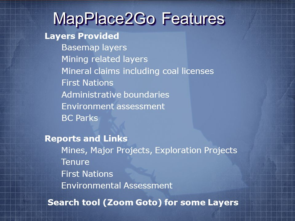 MapPlace2Go Features Basemap layers Mining related layers Mineral claims including coal licenses First Nations Administrative boundaries Environment assessment BC Parks Layers Provided Reports and Links Mines, Major Projects, Exploration Projects Tenure First Nations Environmental Assessment Search tool (Zoom Goto) for some Layers