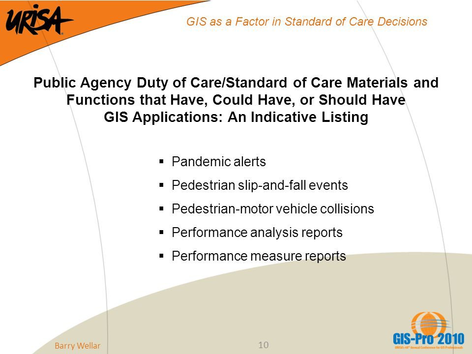 10 GIS as a Factor in Standard of Care Decisions Public Agency Duty of Care/Standard of Care Materials and Functions that Have, Could Have, or Should Have GIS Applications: An Indicative Listing  Pandemic alerts  Pedestrian slip-and-fall events  Pedestrian-motor vehicle collisions  Performance analysis reports  Performance measure reports Barry Wellar