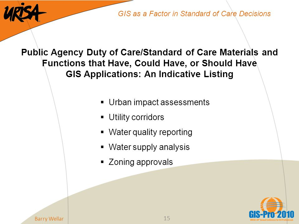 15 GIS as a Factor in Standard of Care Decisions Public Agency Duty of Care/Standard of Care Materials and Functions that Have, Could Have, or Should Have GIS Applications: An Indicative Listing  Urban impact assessments  Utility corridors  Water quality reporting  Water supply analysis  Zoning approvals Barry Wellar