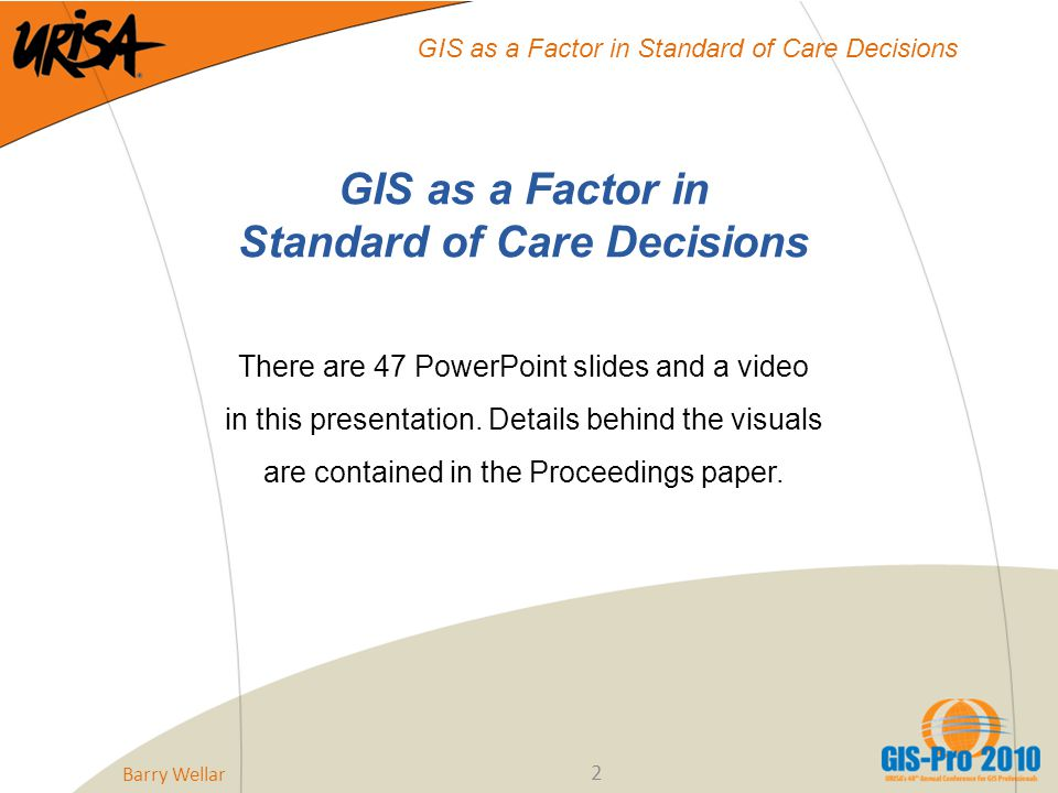 Barry Wellar 2 GIS as a Factor in Standard of Care Decisions GIS as a Factor in Standard of Care Decisions There are 47 PowerPoint slides and a video in this presentation.
