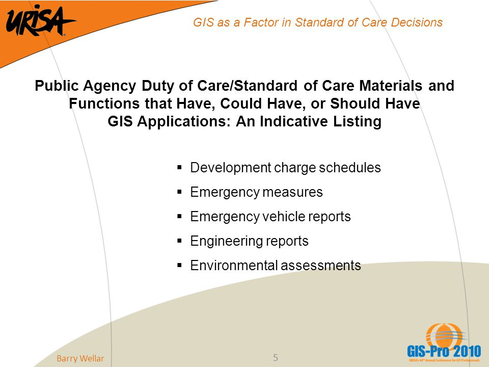 5 GIS as a Factor in Standard of Care Decisions Public Agency Duty of Care/Standard of Care Materials and Functions that Have, Could Have, or Should Have GIS Applications: An Indicative Listing  Development charge schedules  Emergency measures  Emergency vehicle reports  Engineering reports  Environmental assessments Barry Wellar