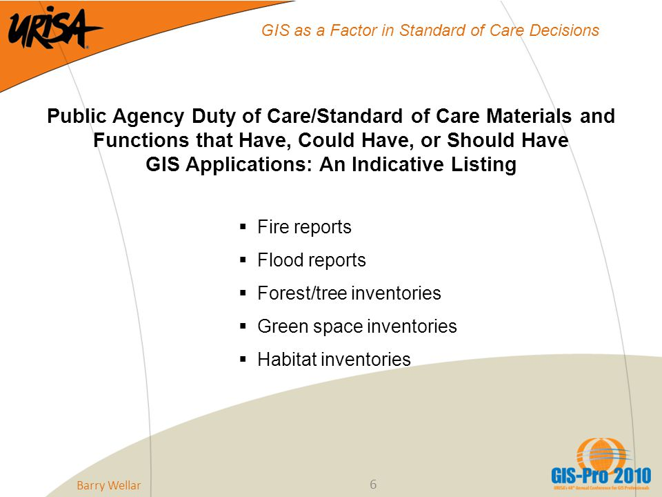 6 GIS as a Factor in Standard of Care Decisions Public Agency Duty of Care/Standard of Care Materials and Functions that Have, Could Have, or Should Have GIS Applications: An Indicative Listing  Fire reports  Flood reports  Forest/tree inventories  Green space inventories  Habitat inventories Barry Wellar